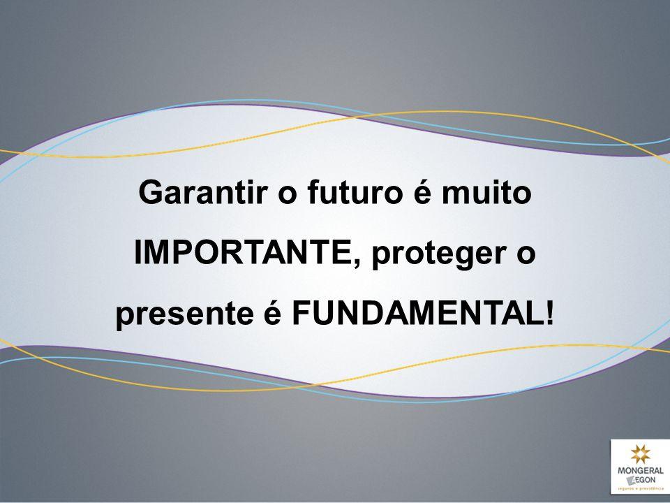 Garantir o futuro é muito IMPORTANTE, proteger o presente é FUNDAMENTAL!