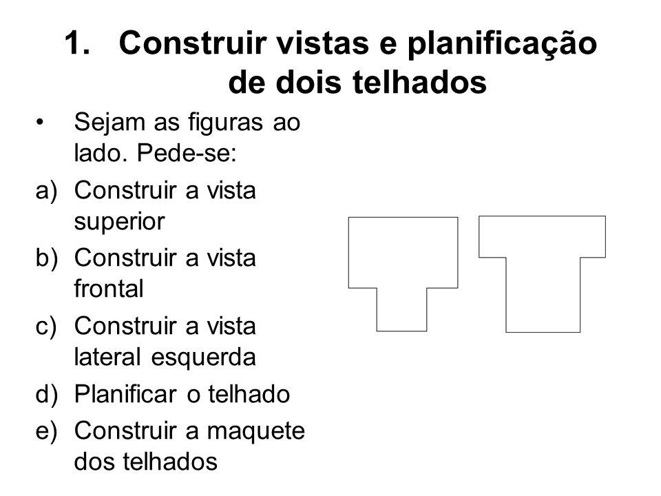 1.Construir vistas e planificação de dois telhados Sejam as figuras ao lado. Pede-se: a)Construir a vista superior b)Construir a vista frontal c)Const