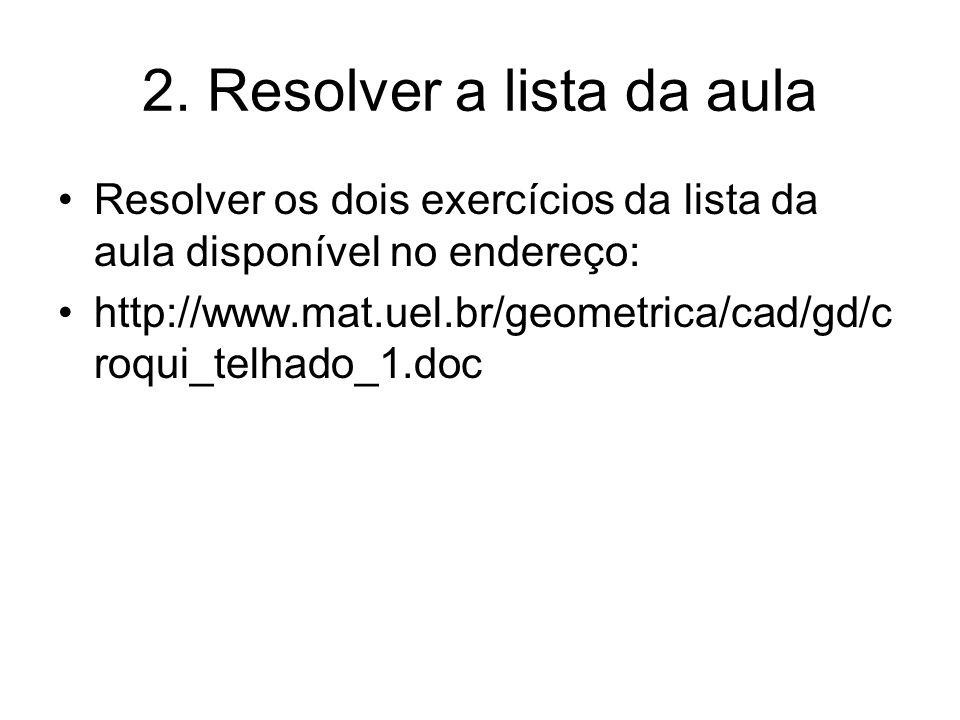 2. Resolver a lista da aula Resolver os dois exercícios da lista da aula disponível no endereço: http://www.mat.uel.br/geometrica/cad/gd/c roqui_telha