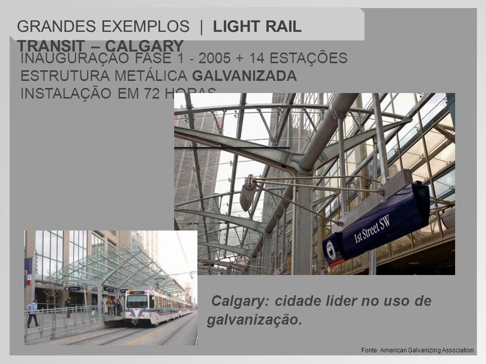 INAUGURAÇÃO FASE 1 - 2005 + 14 ESTAÇÕES ESTRUTURA METÁLICA GALVANIZADA INSTALAÇÃO EM 72 HORAS GRANDES EXEMPLOS | LIGHT RAIL TRANSIT – CALGARY Calgary: cidade lider no uso de galvanização.