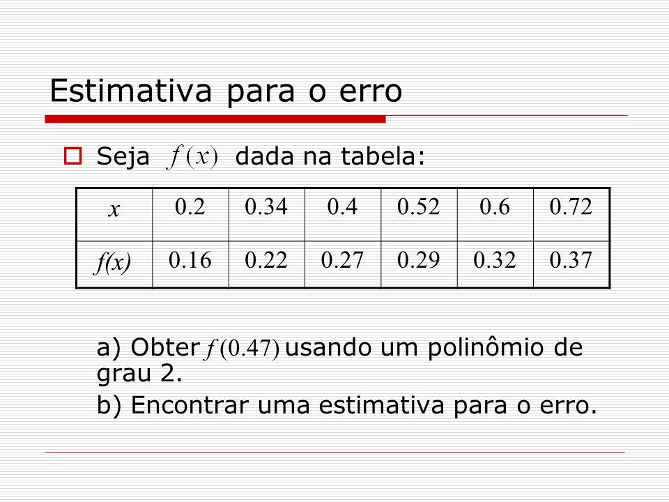 Estimativa para o erro Seja dada na tabela: a) Obter f (0.47) usando um polinômio de grau 2. b) Encontrar uma estimativa para o erro. x 0.20.340.40.52