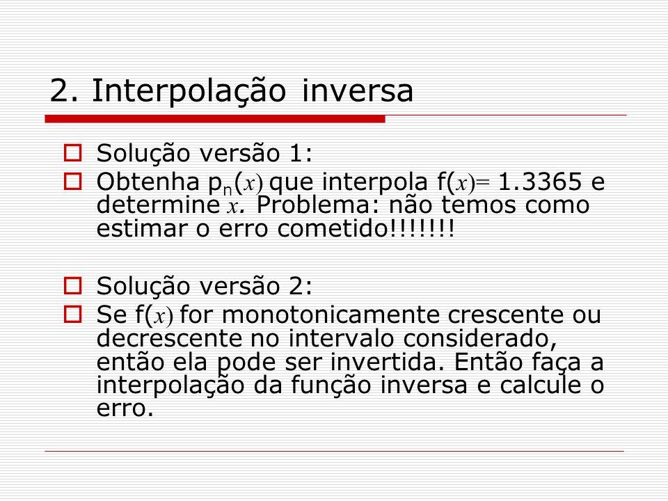 2. Interpolação inversa Solução versão 1: Obtenha p n ( x) que interpola f( x)= 1.3365 e determine x. Problema: não temos como estimar o erro cometido