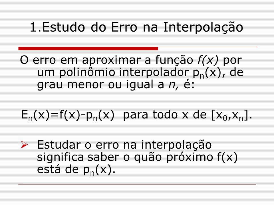 1.Estudo do Erro na Interpolação O erro em aproximar a função f(x) por um polinômio interpolador p n (x), de grau menor ou igual a n, é: E n (x)=f(x)-