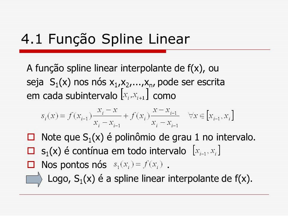 4.1 Função Spline Linear A função spline linear interpolante de f(x), ou seja S 1 (x) nos nós x 1,x 2,...,x n, pode ser escrita em cada subintervalo c