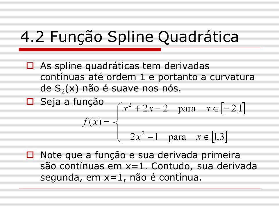 4.2 Função Spline Quadrática As spline quadráticas tem derivadas contínuas até ordem 1 e portanto a curvatura de S 2 (x) não é suave nos nós. Seja a f