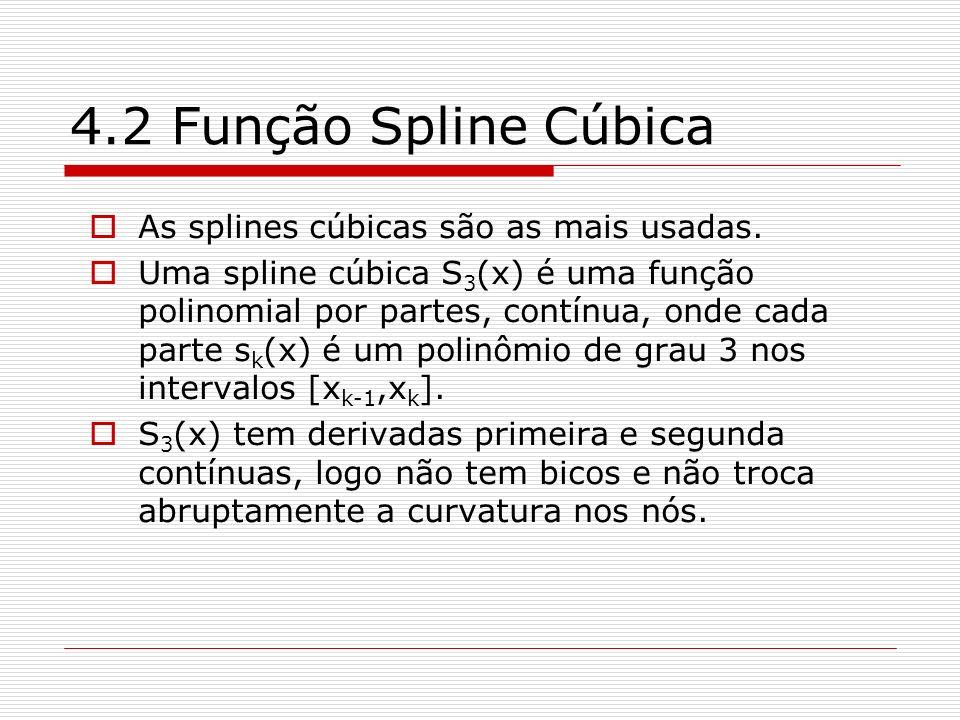 4.2 Função Spline Cúbica As splines cúbicas são as mais usadas. Uma spline cúbica S 3 (x) é uma função polinomial por partes, contínua, onde cada part