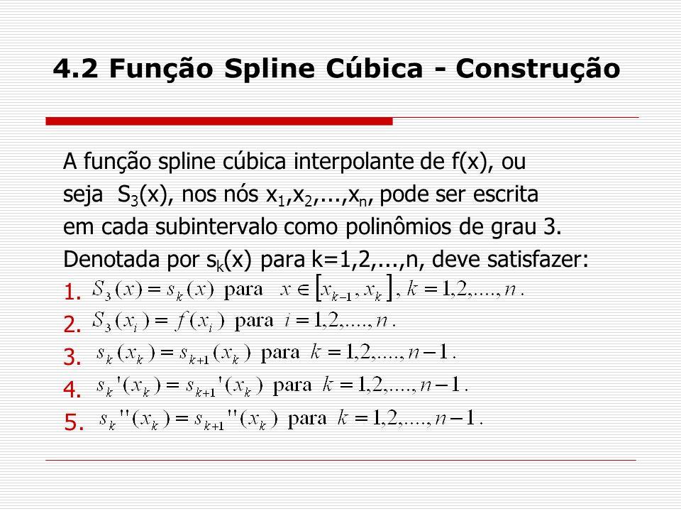 4.2 Função Spline Cúbica - Construção A função spline cúbica interpolante de f(x), ou seja S 3 (x), nos nós x 1,x 2,...,x n, pode ser escrita em cada