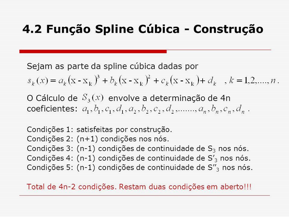 4.2 Função Spline Cúbica - Construção Sejam as parte da spline cúbica dadas por O Cálculo de envolve a determinação de 4n coeficientes: Condições 1: s