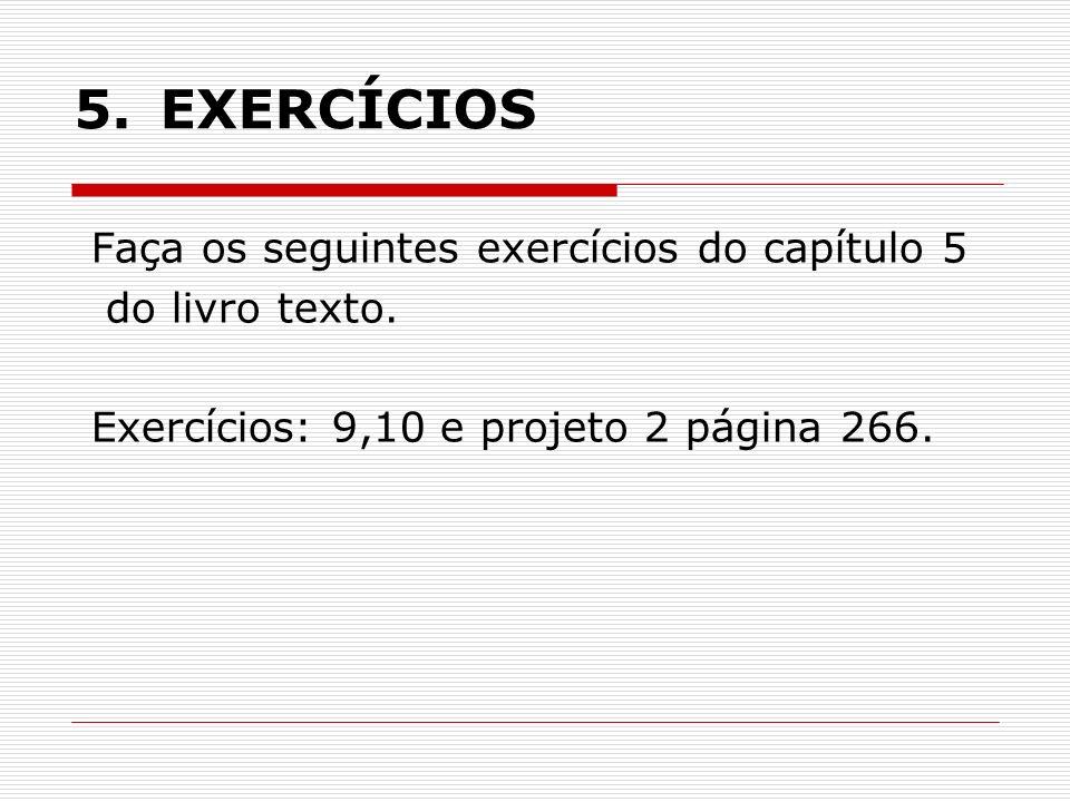 5. EXERCÍCIOS Faça os seguintes exercícios do capítulo 5 do livro texto. Exercícios: 9,10 e projeto 2 página 266.