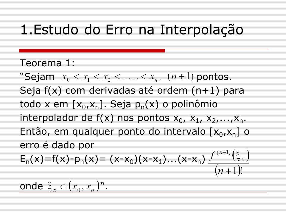 1.Estudo do Erro na Interpolação Demonstração:Teorema 1 oNote que x=x i para i=1,2,..,n, segue que G(x)= (x-x 0 )(x-x 1 )...(x-x n )=0 E n (x)=0, logo a fórmula do erro está correta para x=x i.