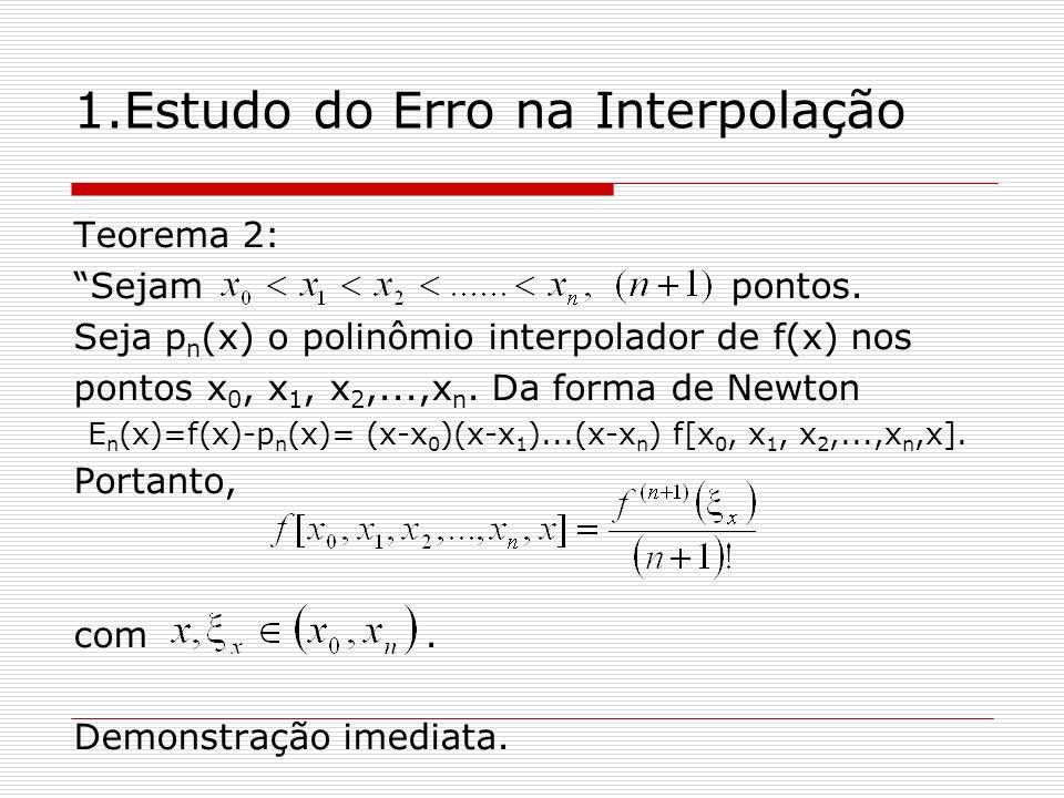 1.Estudo do Erro na Interpolação Teorema 2: Sejam pontos. Seja p n (x) o polinômio interpolador de f(x) nos pontos x 0, x 1, x 2,...,x n. Da forma de