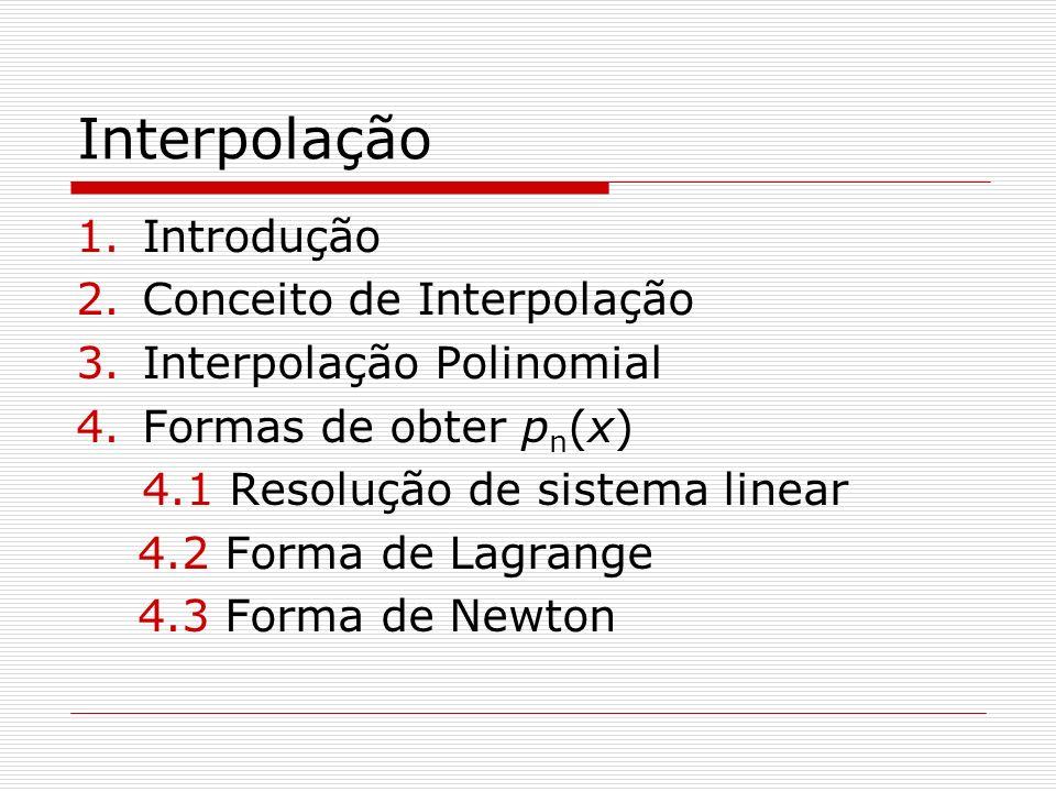 Interpolação 1.Introdução 2.Conceito de Interpolação 3.Interpolação Polinomial 4.Formas de obter p n (x) 4.1 Resolução de sistema linear 4.2 Forma de