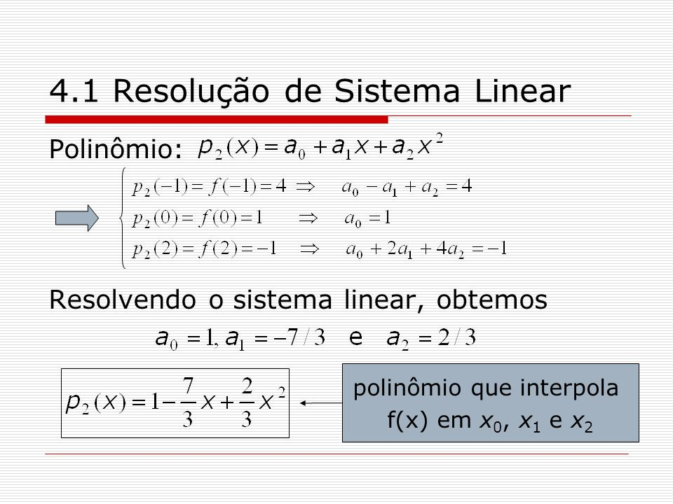 4.1 Resolução de Sistema Linear Polinômio: Resolvendo o sistema linear, obtemos polinômio que interpola f(x) em x 0, x 1 e x 2