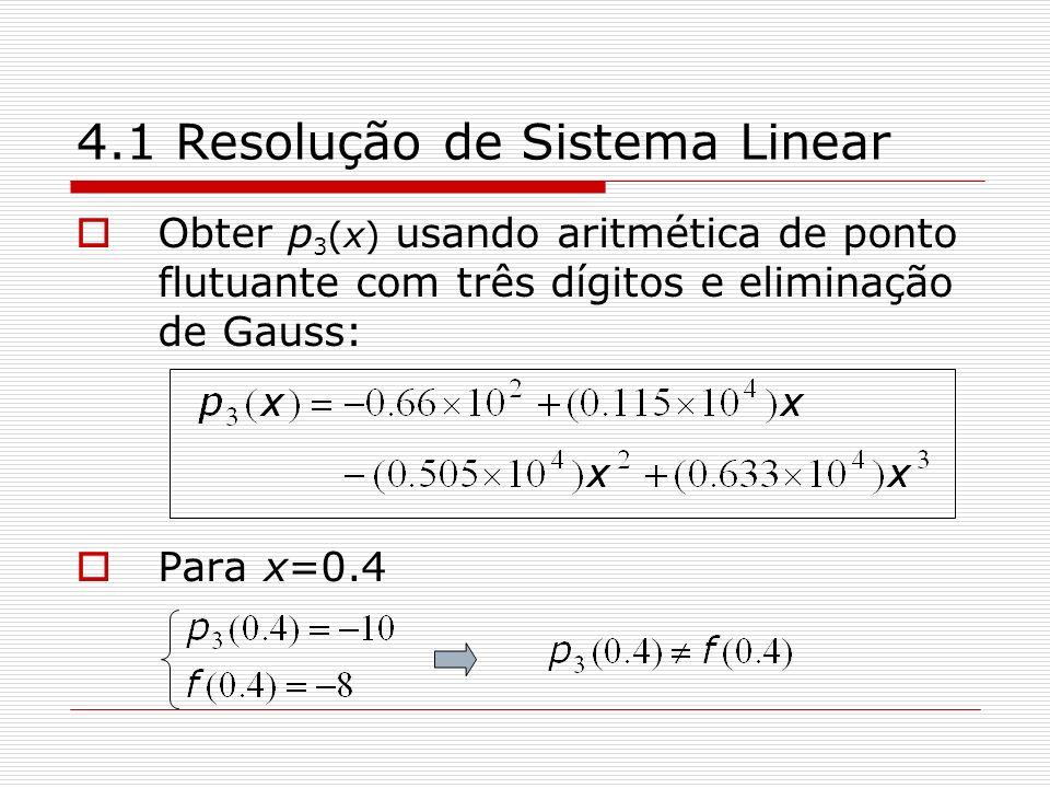 4.1 Resolução de Sistema Linear Obter p 3 (x) usando aritmética de ponto flutuante com três dígitos e eliminação de Gauss: Para x=0.4