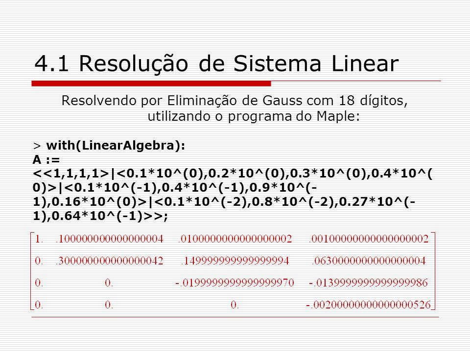 4.1 Resolução de Sistema Linear Resolvendo por Eliminação de Gauss com 18 dígitos, utilizando o programa do Maple: > with(LinearAlgebra): A := | | | >