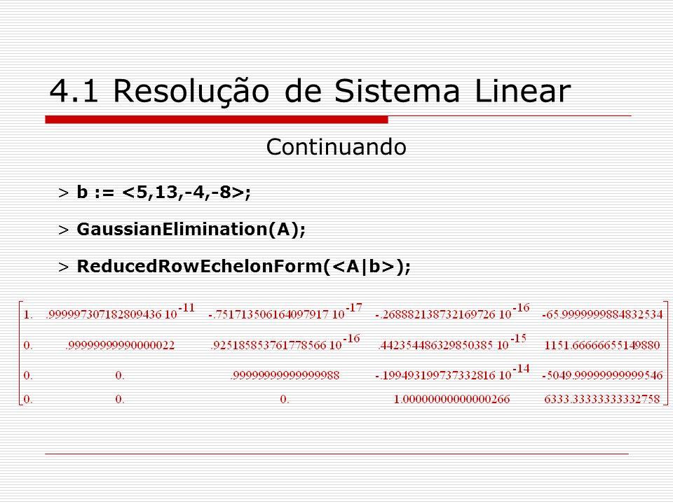 4.1 Resolução de Sistema Linear Continuando > b := ; > GaussianElimination(A); > ReducedRowEchelonForm( );