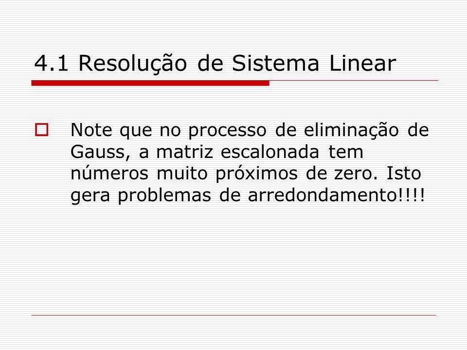 4.1 Resolução de Sistema Linear Note que no processo de eliminação de Gauss, a matriz escalonada tem números muito próximos de zero. Isto gera problem