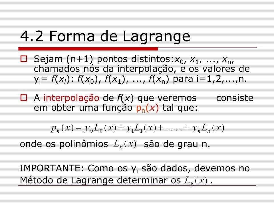 4.2 Forma de Lagrange Sejam (n+1) pontos distintos:x 0, x 1,..., x n, chamados nós da interpolação, e os valores de y i = f(x i ): f(x 0 ), f(x 1 ),..