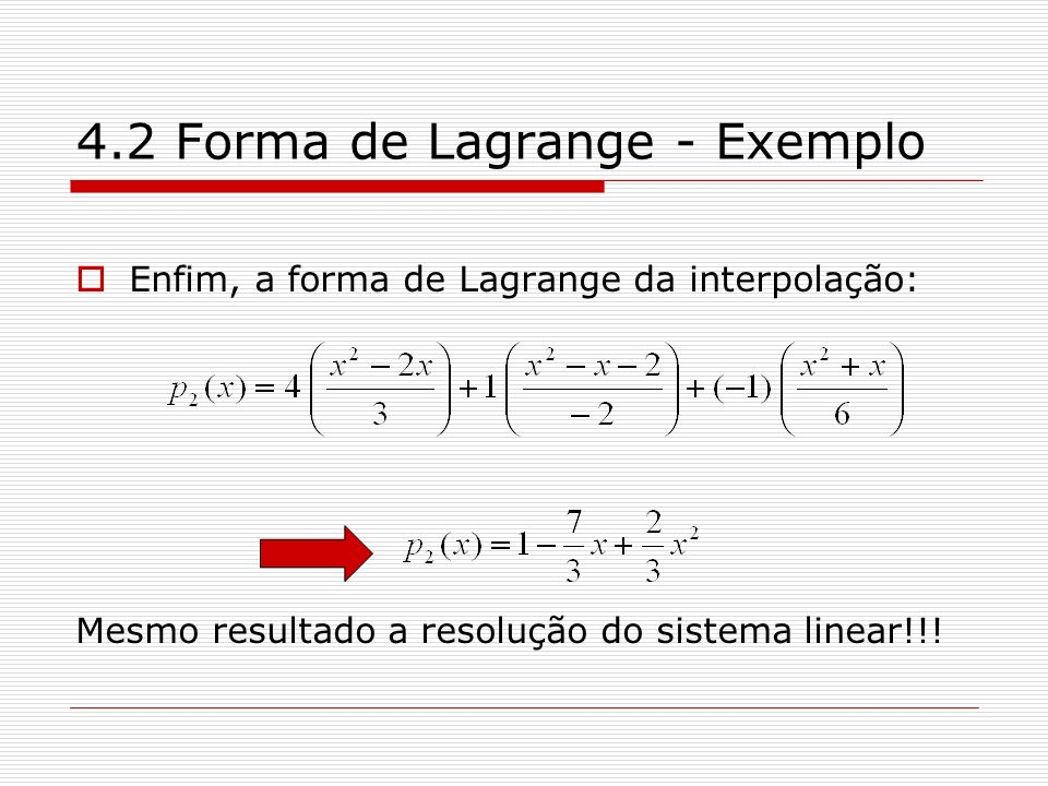 4.2 Forma de Lagrange - Exemplo Enfim, a forma de Lagrange da interpolação: Mesmo resultado a resolução do sistema linear!!!