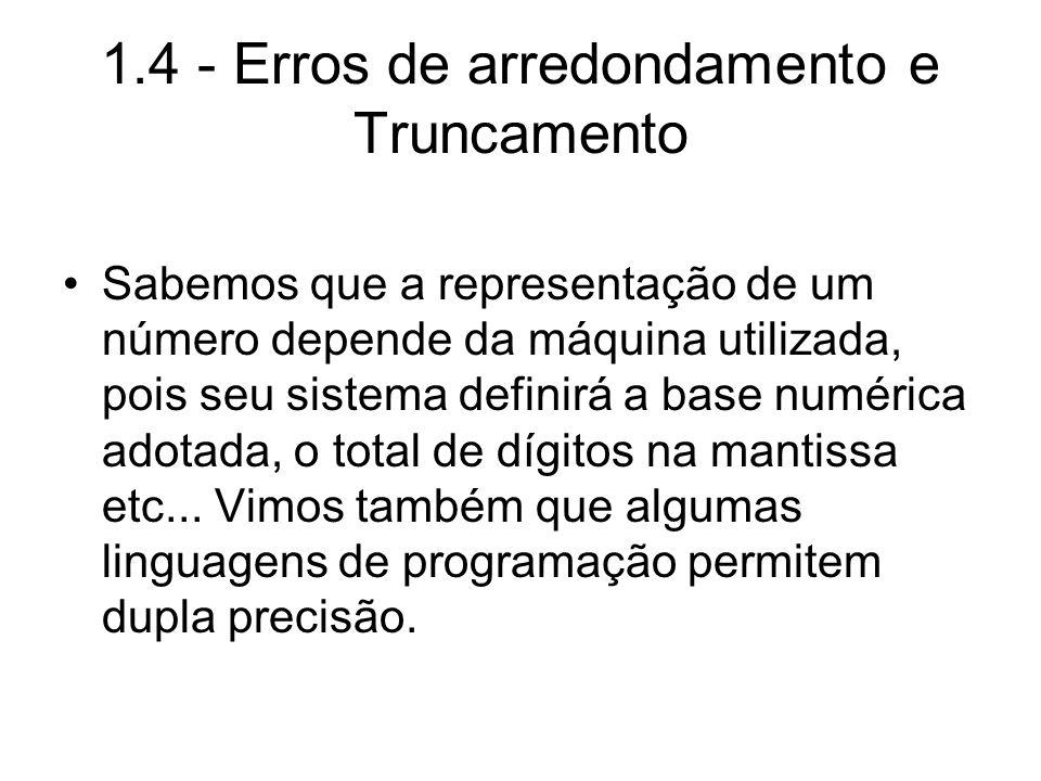 1.4 - Erros de arredondamento e Truncamento Sabemos que a representação de um número depende da máquina utilizada, pois seu sistema definirá a base nu