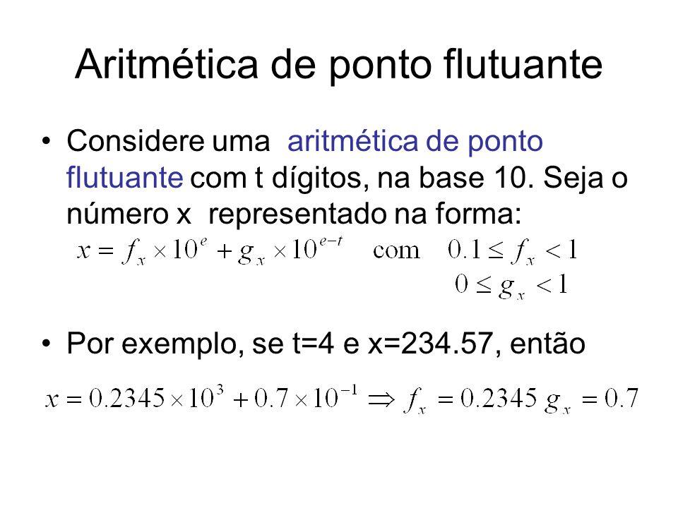 Considere uma aritmética de ponto flutuante com t dígitos, na base 10. Seja o número x representado na forma: Por exemplo, se t=4 e x=234.57, então Ar