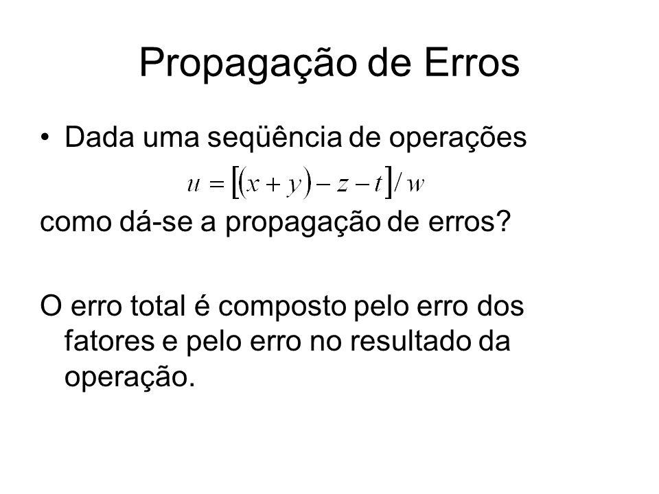 Propagação de Erros Dada uma seqüência de operações como dá-se a propagação de erros? O erro total é composto pelo erro dos fatores e pelo erro no res