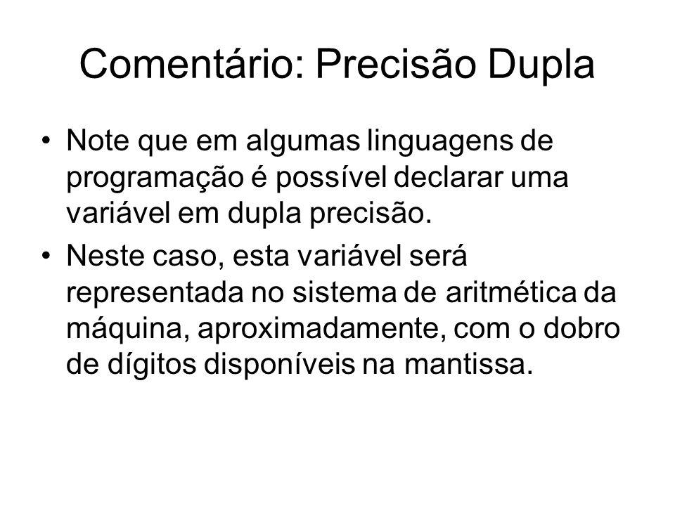 Comentário: Precisão Dupla Note que em algumas linguagens de programação é possível declarar uma variável em dupla precisão. Neste caso, esta variável