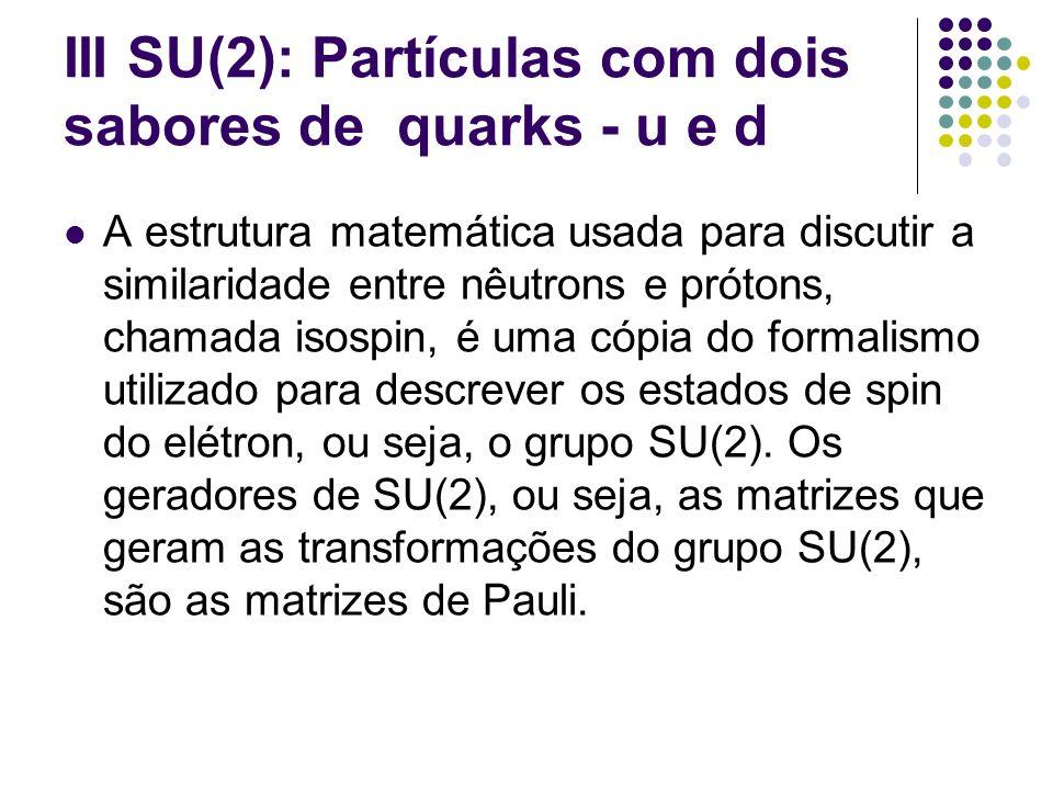 III SU(2): Partículas com dois sabores de quarks - u e d A estrutura matemática usada para discutir a similaridade entre nêutrons e prótons, chamada i