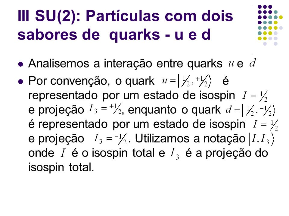 III SU(2): Partículas com dois sabores de quarks - u e d Analisemos a interação entre quarks e Por convenção, o quark é representado por um estado de