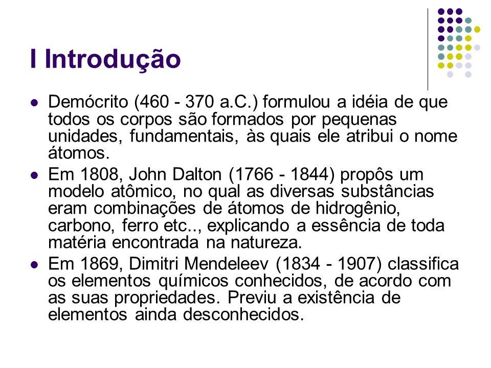 I Introdução Demócrito (460 - 370 a.C.) formulou a idéia de que todos os corpos são formados por pequenas unidades, fundamentais, às quais ele atribui