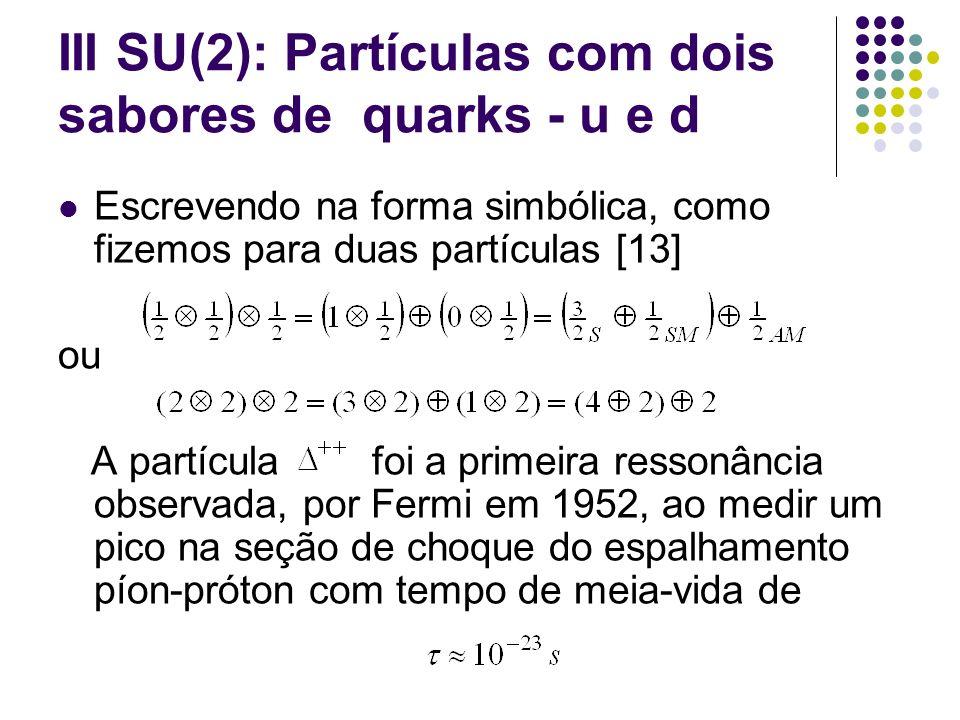 III SU(2): Partículas com dois sabores de quarks - u e d Escrevendo na forma simbólica, como fizemos para duas partículas [13] ou A partícula foi a pr