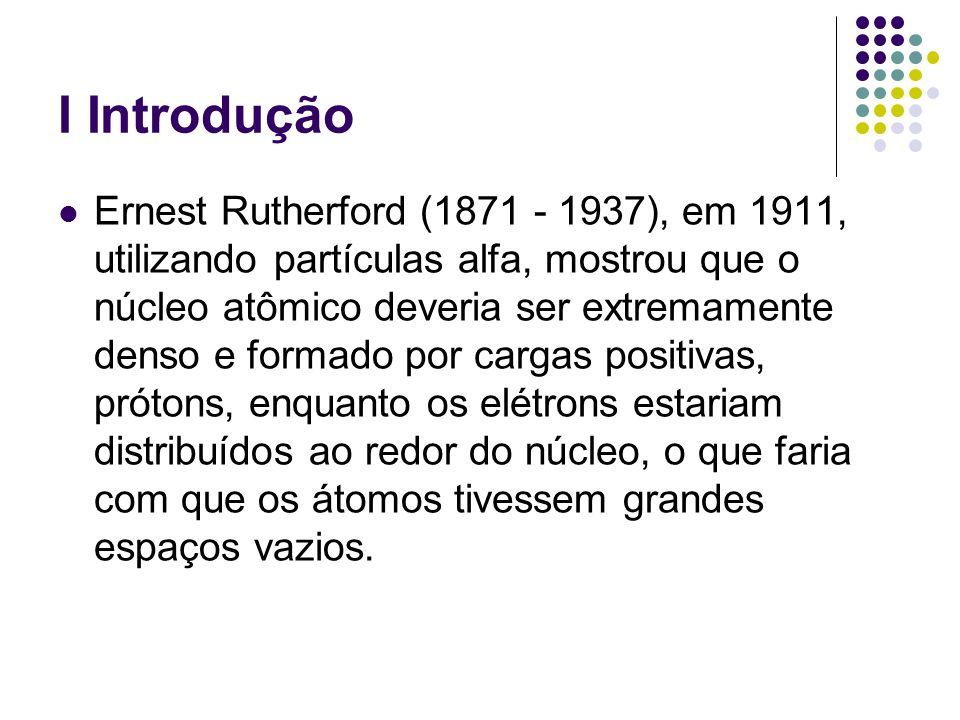 I Introdução Ernest Rutherford (1871 - 1937), em 1911, utilizando partículas alfa, mostrou que o núcleo atômico deveria ser extremamente denso e forma