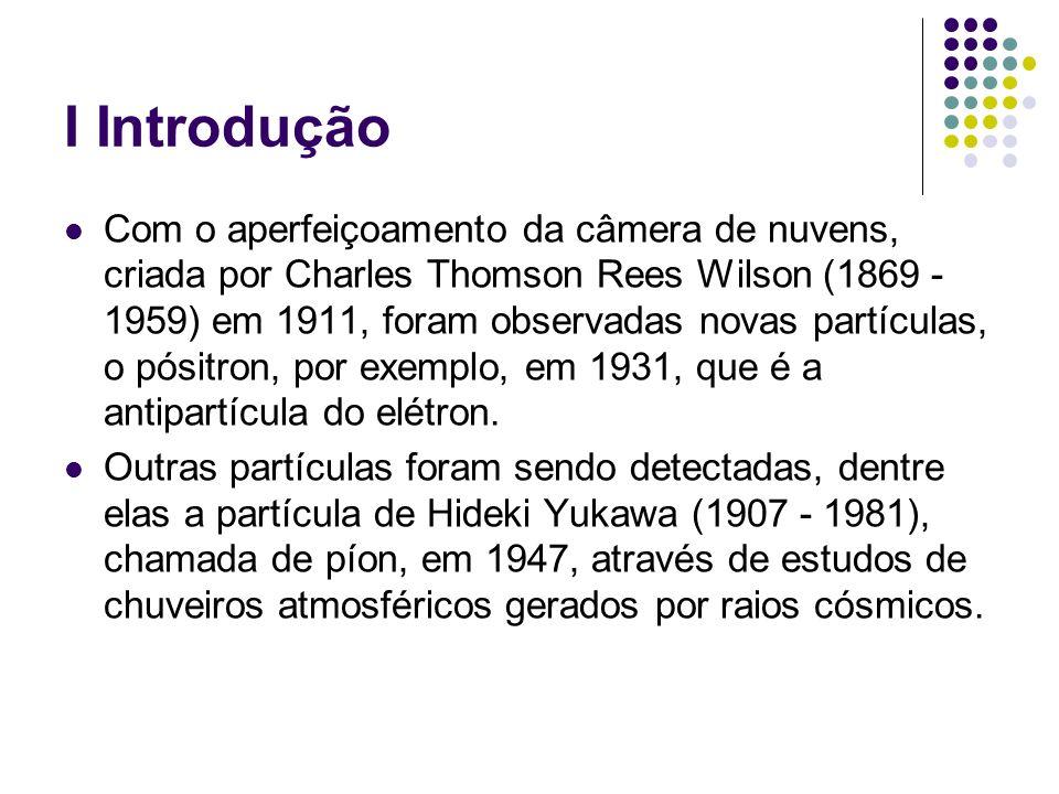 I Introdução Com o aperfeiçoamento da câmera de nuvens, criada por Charles Thomson Rees Wilson (1869 - 1959) em 1911, foram observadas novas partícula
