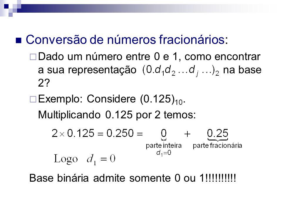 Conversão de números fracionários: Dado um número entre 0 e 1, como encontrar a sua representação na base 2? Exemplo: Considere (0.125) 10. Multiplica