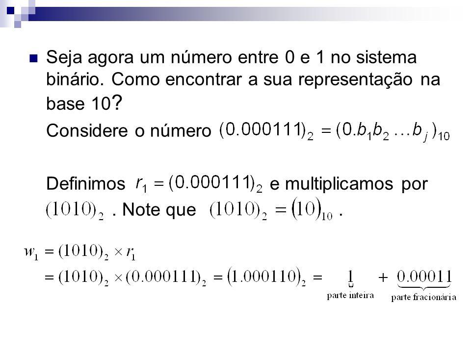 Seja agora um número entre 0 e 1 no sistema binário. Como encontrar a sua representação na base 10 ? Considere o número Definimos e multiplicamos por.