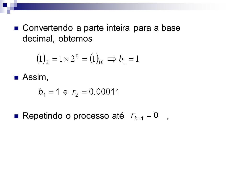 Convertendo a parte inteira para a base decimal, obtemos Assim, Repetindo o processo até,