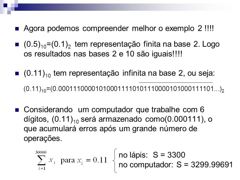 Agora podemos compreender melhor o exemplo 2 !!!! (0.5) 10 =(0.1) 2 tem representação finita na base 2. Logo os resultados nas bases 2 e 10 são iguais