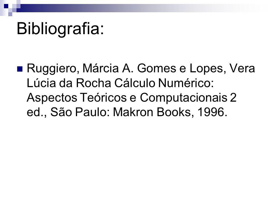 Bibliografia: Ruggiero, Márcia A. Gomes e Lopes, Vera Lúcia da Rocha Cálculo Numérico: Aspectos Teóricos e Computacionais 2 ed., São Paulo: Makron Boo
