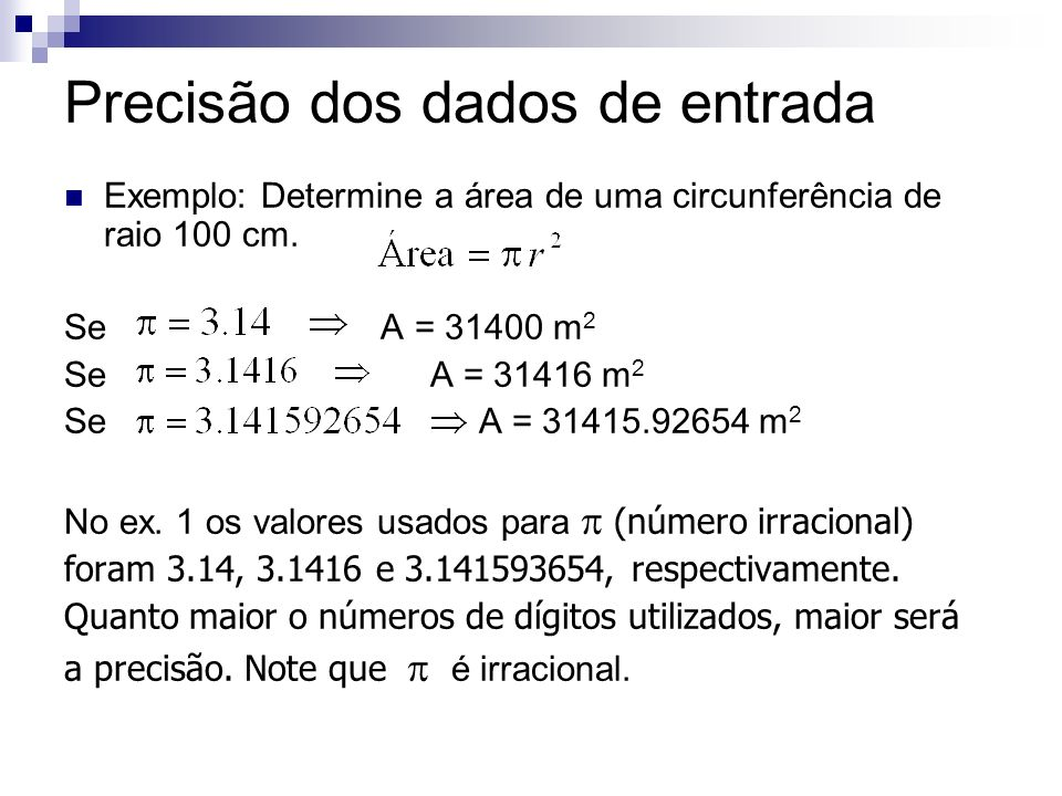 Precisão dos dados de entrada Exemplo: Determine a área de uma circunferência de raio 100 cm. Se A = 31400 m 2 Se A = 31416 m 2 Se A = 31415.92654 m 2