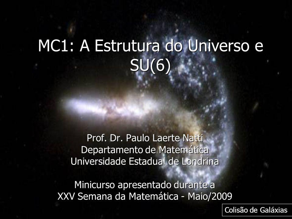 MC1: A Estrutura do Universo e SU(6) Prof. Dr. Paulo Laerte Natti Departamento de Matemática Universidade Estadual de Londrina Minicurso apresentado d