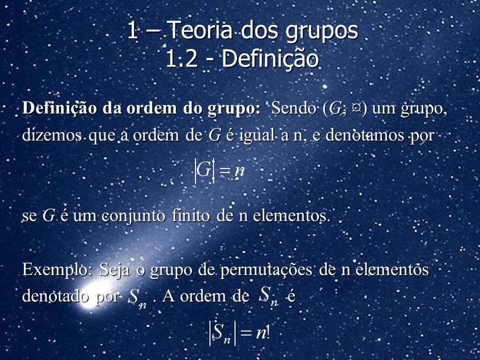 Definição da ordem do grupo: Sendo (G; ¤) um grupo, dizemos que a ordem de G é igual a n, e denotamos por se G é um conjunto finito de n elementos. Ex