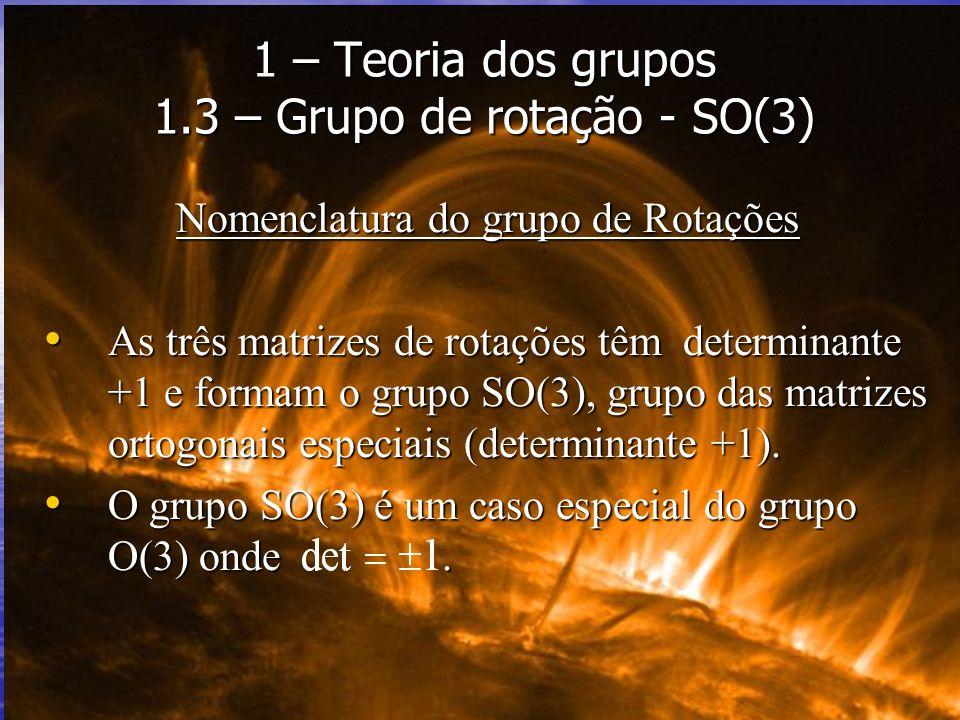 Nomenclatura do grupo de Rotações As três matrizes de rotações têm determinante +1 e formam o grupo SO(3), grupo das matrizes ortogonais especiais (de