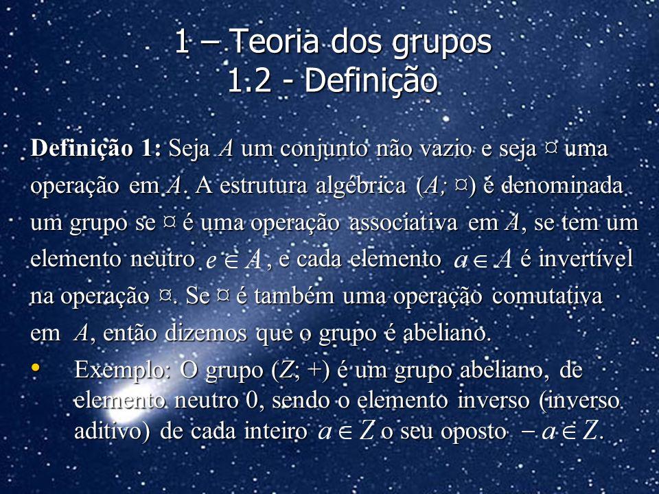 Definição 1: Seja A um conjunto não vazio e seja ¤ uma operação em A. A estrutura algébrica (A; ¤) é denominada um grupo se ¤ é uma operação associati