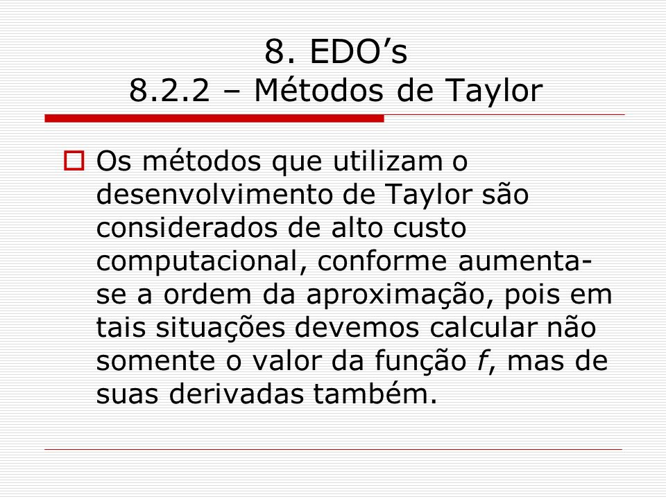 8. EDOs 8.2.2 – Métodos de Taylor Os métodos que utilizam o desenvolvimento de Taylor são considerados de alto custo computacional, conforme aumenta-