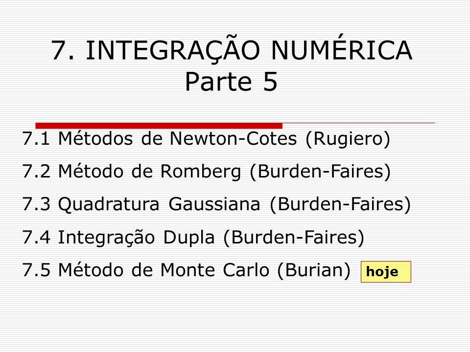 7. INTEGRAÇÃO NUMÉRICA Parte 5 7.1 Métodos de Newton-Cotes (Rugiero) 7.2 Método de Romberg (Burden-Faires) 7.3 Quadratura Gaussiana (Burden-Faires) 7.
