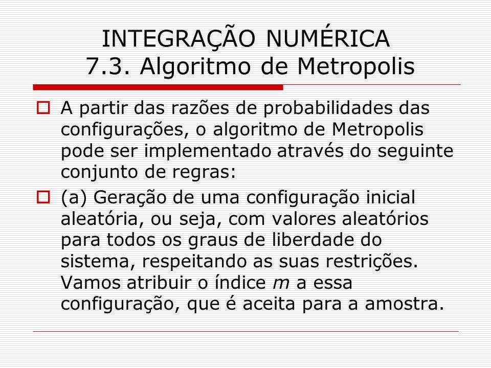 INTEGRAÇÃO NUMÉRICA 7.3. Algoritmo de Metropolis A partir das razões de probabilidades das configurações, o algoritmo de Metropolis pode ser implement
