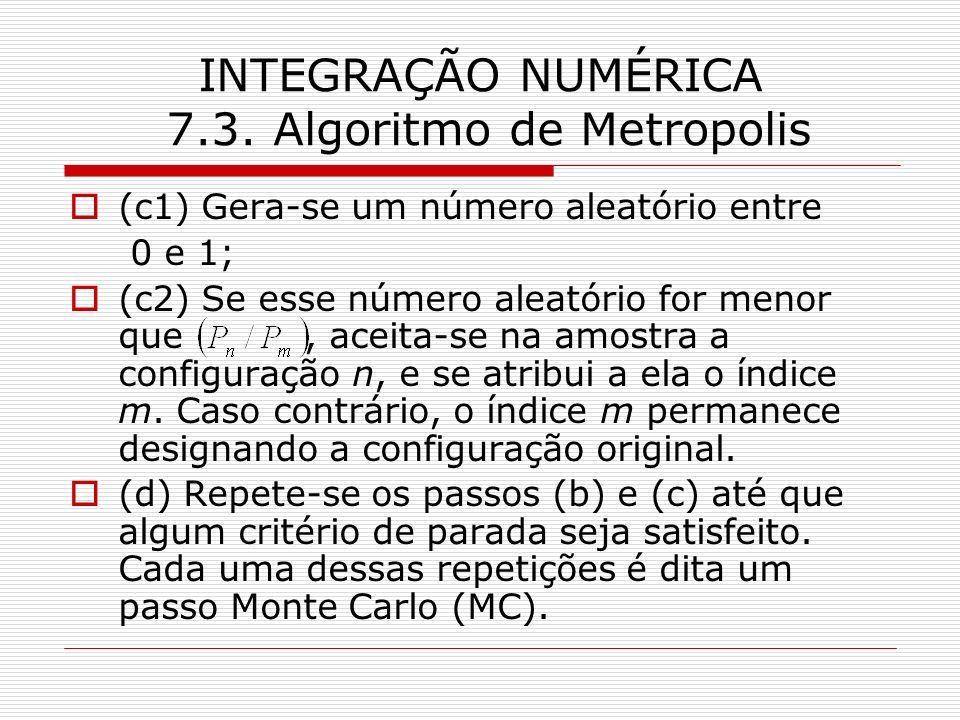 INTEGRAÇÃO NUMÉRICA 7.3. Algoritmo de Metropolis (c1) Gera-se um número aleatório entre 0 e 1; (c2) Se esse número aleatório for menor que, aceita-se