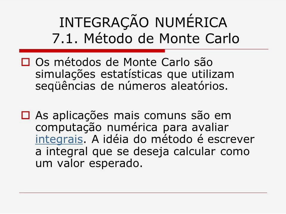 INTEGRAÇÃO NUMÉRICA 7.1. Método de Monte Carlo Os métodos de Monte Carlo são simulações estatísticas que utilizam seqüências de números aleatórios. As