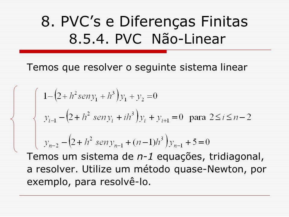 8. PVCs e Diferenças Finitas 8.5.4. PVC Não-Linear Temos que resolver o seguinte sistema linear Temos um sistema de n-1 equações, tridiagonal, a resol