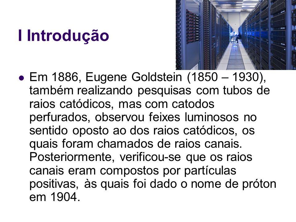 I Introdução Ernest Rutherford (1871 - 1937), em 1911, bombardeando lâminas de ouro finíssimas com partículas alfa, mostrou que o núcleo atômico deveria ser extremamente denso e formado por cargas positivas, prótons, enquanto os elétrons estariam distribuídos ao redor do núcleo, o que faria com que os átomos tivessem grandes espaços vazios.